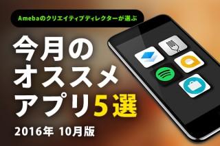 Amebaクリエイティブディレクターが選ぶ!今月のオススメアプリ5選 [2016年10月]