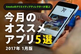 Amebaクリエイティブディレクターが選ぶ!今月のオススメアプリ5選 [2017年1月]