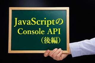 JavaScriptのデバッグに欠かせないConsole APIについて(後編)