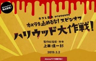 「カメ止め」のスピンオフドラマ『ハリウッド大作戦!』、3月2日にAbemaTVで独占放送